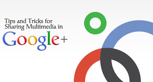 Tips and Tricks For Sharing Multimedia In Google+