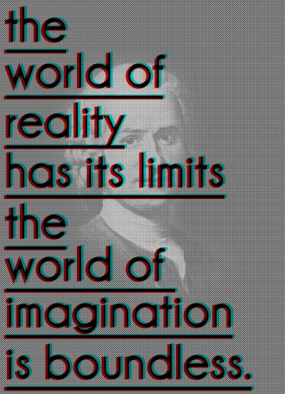 The world of reality has its limits, the world of imagination is boundless