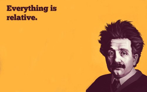 Albert Einstein: Everything is relative.