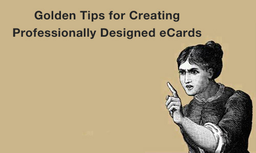 Golden Tips for Creating Professionally Designed eCards