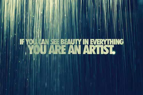 If you can see beauty in everything, you are an artist.